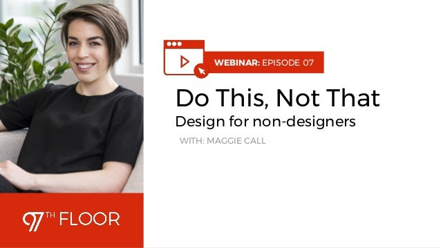 1 WEBINAR: EPISODE 07 Do This, Not That Design for non-designers WITH: MAGGIE CALL