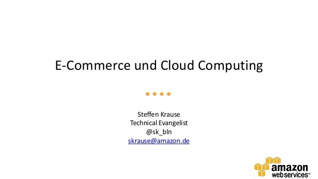 E-Commerce und Cloud ComputingSteffen KrauseTechnical Evangelist@sk_blnskrause@amazon.de