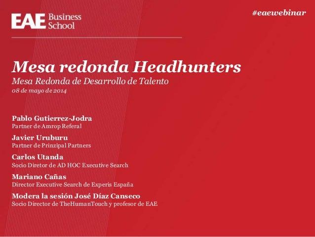 Mesa redonda Headhunters Mesa Redonda de Desarrollo de Talento 08 de mayo de 2014 Pablo Gutierrez-Jodra Partner de Amrop R...