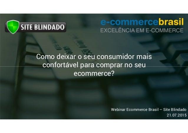Webinar Ecommerce Brasil – Site Blindado 21.07.2015 Como deixar o seu consumidor mais confortável para comprar no seu ecom...