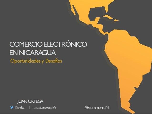 COMERCIOELECTRÓNICO ENNICARAGUA @ajulloa | www.juanortega.info Oportunidades y Desafíos JUANORTEGA #EcommerceNi