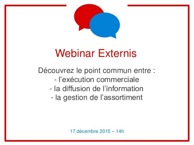 Webinar Externis Découvrez le point commun entre : - l'exécution commerciale - la diffusion de l'information - la gestion ...