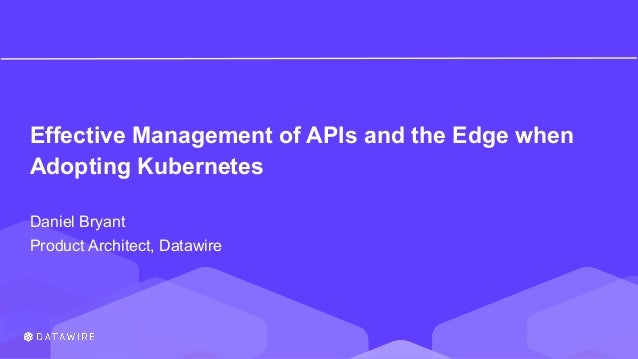 Effective Management of APIs and the Edge when Adopting Kubernetes Daniel Bryant Product Architect, Datawire