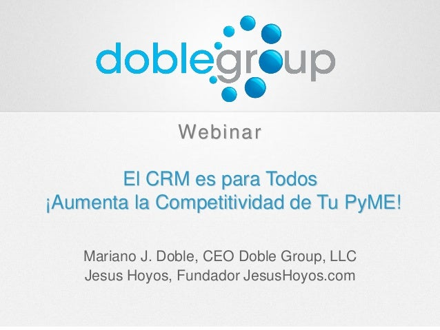 Webinar El CRM es para Todos ¡Aumenta la Competitividad de Tu PyME! Mariano J. Doble, CEO Doble Group, LLC Jesus Hoyos, Fu...