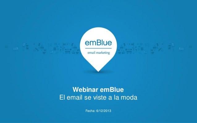 Webinar emBlue El email se viste a la moda Fecha: 6/12/2013
