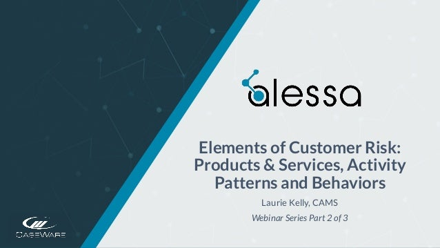 https://www.caseware.com/alessa/ Elements of Customer Risk: Products & Services, Activity Patterns and Behaviors Laurie Ke...
