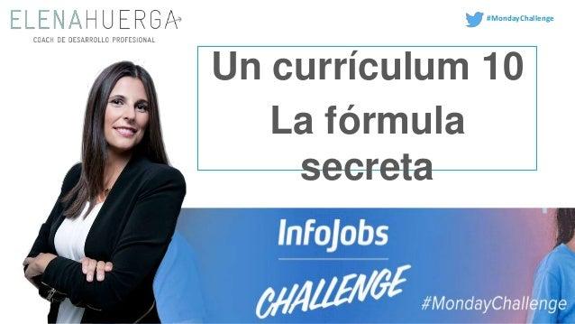 Un currículum 10 La fórmula secreta Un currículum es una declaración de intenciones, trabajalo al máximo. #MondayChallenge