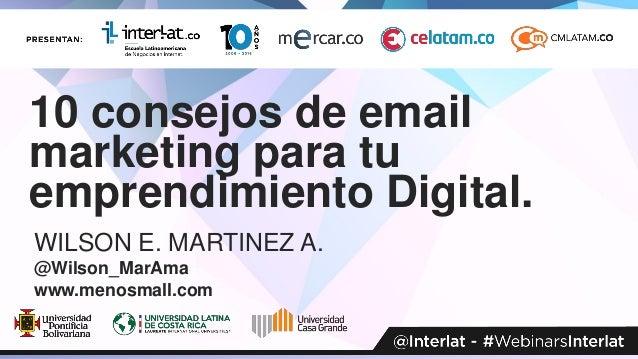10 consejos de email marketing para tu emprendimiento Digital. WILSON E. MARTINEZ A. @Wilson_MarAma www.menosmall.com