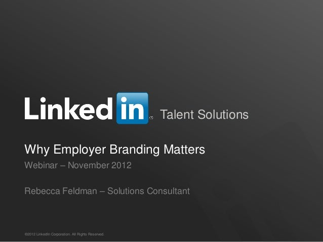 Talent Solutions Why Employer Branding Matters Webinar – November 2012 Rebecca Feldman – Solutions Consultant  ©2012 Linke...