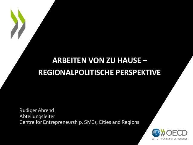 ARBEITEN VON ZU HAUSE – REGIONALPOLITISCHE PERSPEKTIVE Rudiger Ahrend Abteilungsleiter Centre for Entrepreneurship, SMEs, ...