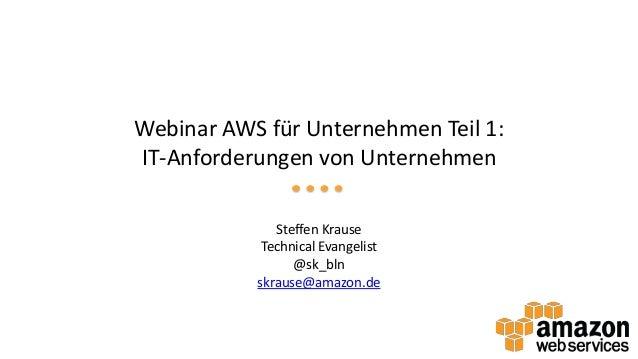 Webinar AWS für Unternehmen Teil 1: IT-Anforderungen von Unternehmen Steffen Krause Technical Evangelist @sk_bln skrause@a...