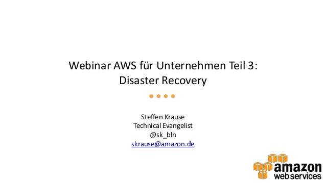 Webinar AWS für Unternehmen Teil 3: Disaster Recovery Steffen Krause Technical Evangelist @sk_bln skrause@amazon.de