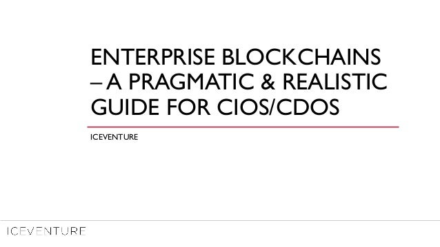 ENTERPRISE BLOCKCHAINS – A PRAGMATIC & REALISTIC GUIDE FOR CIOS/CDOS ICEVENTURE