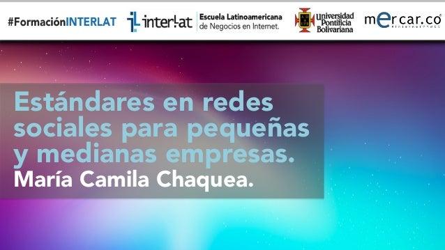 #FormaciónEBusiness Estándares en redes  sociales para pequeñas y medianas empresas. María Camila Chaquea.