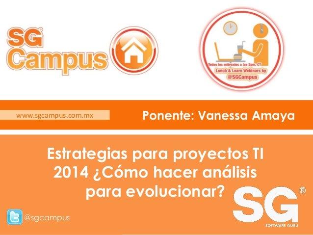 www.sgcampus.com.mx  Ponente: Vanessa Amaya  Estrategias para proyectos TI 2014 ¿Cómo hacer análisis para evolucionar? @sg...