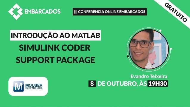 Agenda • Matlab • Simulink • Simulink Coder Support Package • Instalação • Componentes / Blocos • Demonstração • Vantagens...