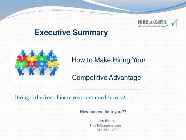 Executive Summary How to Make Hiring Your Competitive Advantage __________________ How can we help you?? John Bishop HireT...