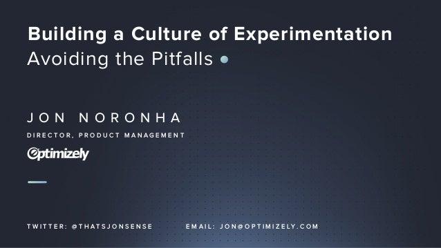J O N N O R O N H A D I R E C T O R , P R O D U C T M A N A G E M E N T Building a Culture of Experimentation Avoiding the...