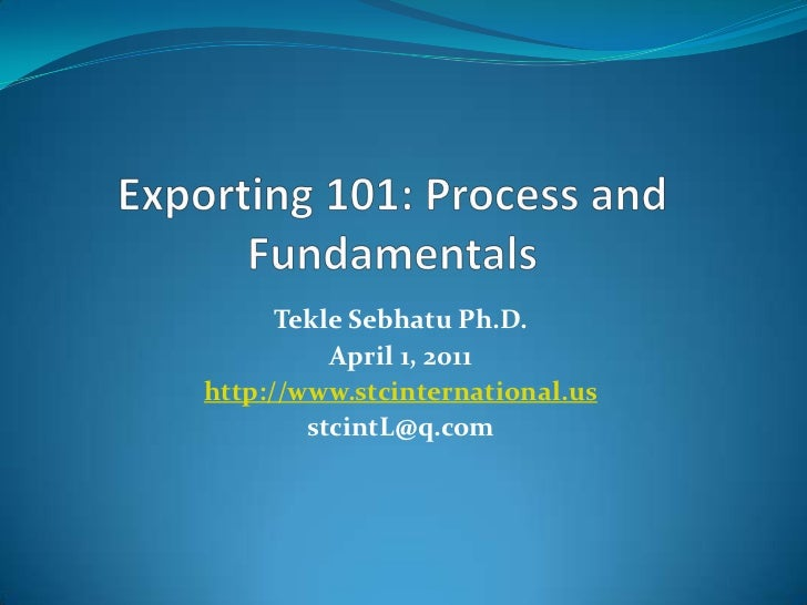 Exporting 101: Process and Fundamentals<br />TekleSebhatuPh.D.<br />April 1, 2011<br />http://www.stcinternational.us<br /...