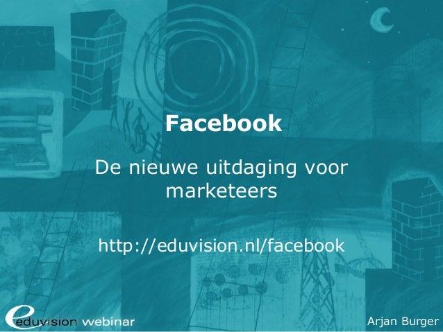 Arjan Burger Facebook De nieuwe uitdaging voor marketeers http://eduvision.nl/facebook
