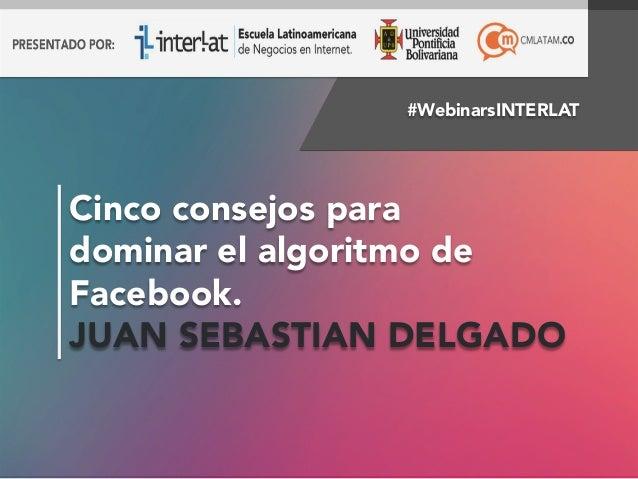 #WebinarsINTERLAT  Cinco consejos para  dominar el algoritmo de  Facebook.  JUAN SEBASTIAN DELGADO