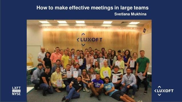 www.luxoft.com Svetlana Mukhina How to make effective meetings in large teams
