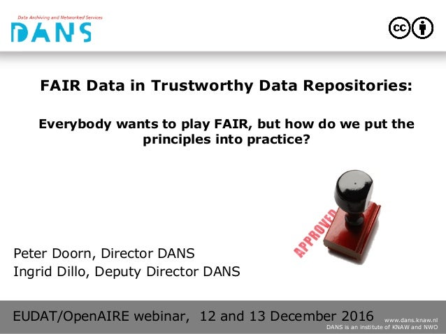 www.dans.knaw.nl DANS is an institute of KNAW and NWO FAIR Data in Trustworthy Data Repositories: Everybody wants to play ...