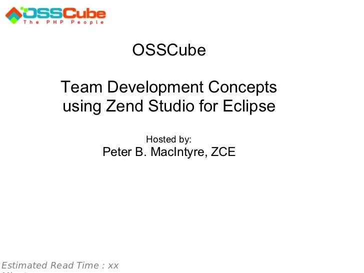 Estimated Read Time : xx Minutes OSSCube   Team Development Concepts using Zend Studio for Eclipse Hosted by: Peter B. Mac...