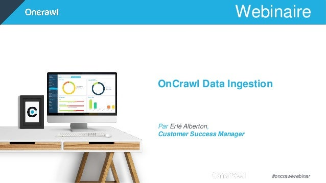 Webinaire #oncrawlwebinar OnCrawl Data Ingestion Par Erlé Alberton, Customer Success Manager