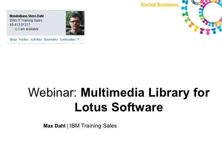 Webinar: Multimedia Library for       Lotus Software  Max Dahl | IBM Training Sales