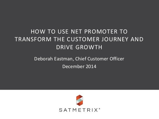 HOW TO USE NET PROMOTER TO  TRANSFORM THE CUSTOMER JOURNEY AND  DRIVE GROWTH  Deborah Eastman, Chief Customer Officer  Dec...