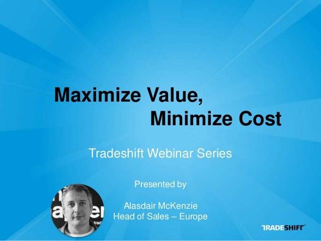 Maximize Value,Tradeshift Webinar SeriesMinimize CostPresented byAlasdair McKenzieHead of Sales – Europe