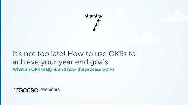 It's not too late! How to use OKRs to  achieve your year end goals  What an OKR really is and how the process works  Webin...