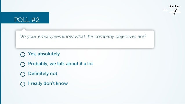 POLL #2  Do your employees know what the company objectives are?  Yes, absolutely  Probably, we talk about it a lot  Defin...