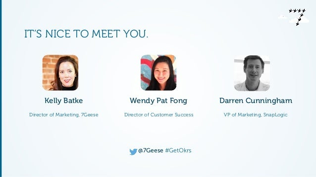 IT'S NICE TO MEET YOU.  Wendy Pat Fong  Director of Customer Success  @7Geese #GetOkrs  Kelly Batke  Director of Marketing...