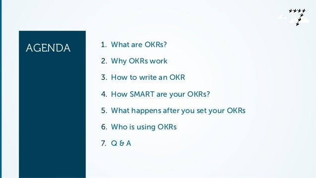 AGENDA 1. What are OKRs?  2. Why OKRs work  3. How to write an OKR  4. How SMART are your OKRs?  5. What happens after you...