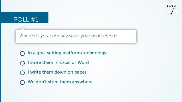POLL #1  Where do you currently store your goal setting?  In a goal setting platform/technology  I store them in Excel or ...