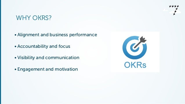WHY OKRS?  • Alignment and business performance  • Accountability and focus  • Visibility and communication  • Engagement ...