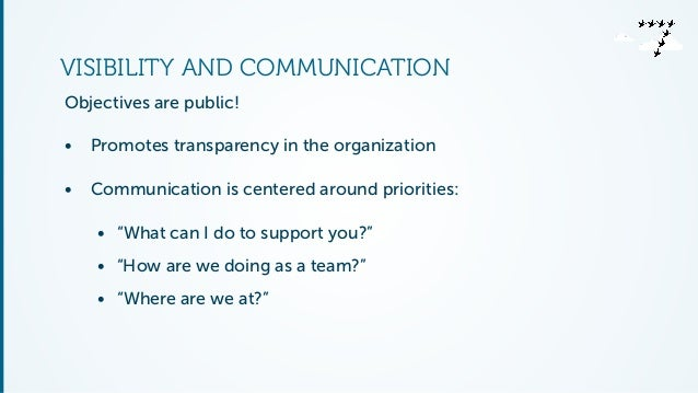 VISIBILITY AND COMMUNICATION  Objectives are public!  • Promotes transparency in the organization  • Communication is cent...