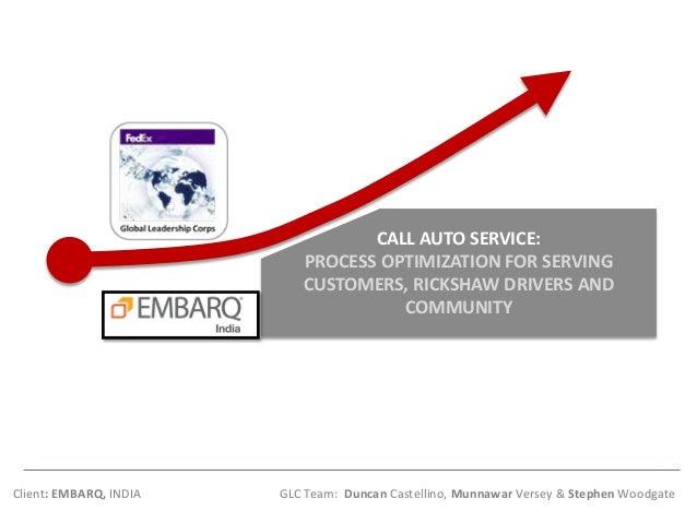 Client: EMBARQ, INDIA GLC Team: Duncan Castellino, Munnawar Versey & Stephen Woodgate  CALL AUTO SERVICE: PROCESS OPTIMIZA...
