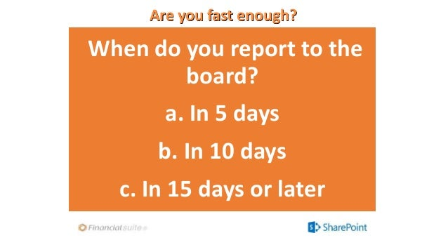 Are you fast enough? When do you report to the board? a. In 5 days b. In 10 days c. In 15 days or later