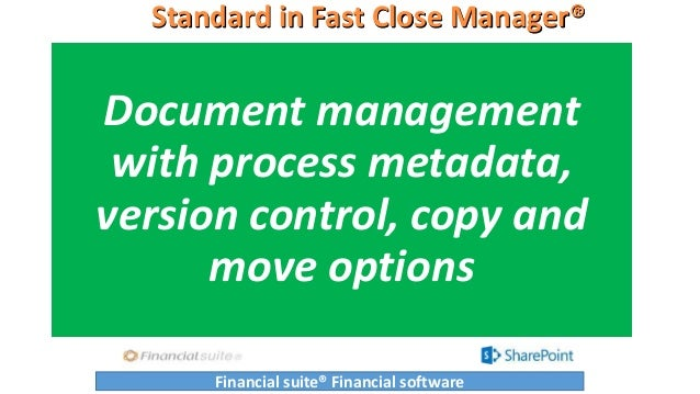 Standard in Fast Close Manager® Document management with process metadata, version control, copy and move options Financia...