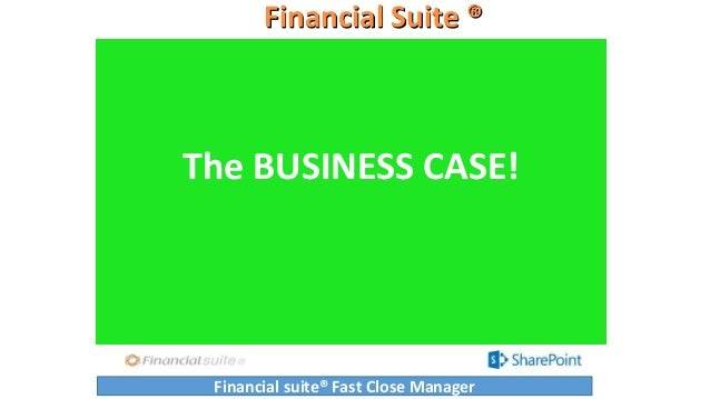 Financial Suite ® The BUSINESS CASE! Financial suite® Fast Close Manager