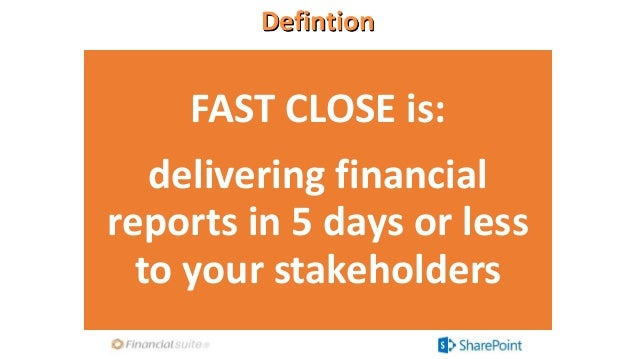 Defintion FAST CLOSE is: delivering financial reports in 5 days or less to your stakeholders