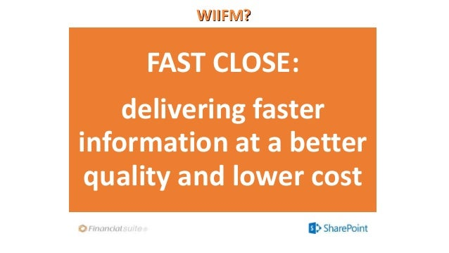 WIIFM? FAST CLOSE: delivering faster information at a better quality and lower cost