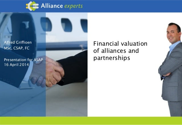 Alfred Griffioen MSc, CSAP, FC Presentation for ASAP 16 April 2014 Financial valuation of alliances and partnerships