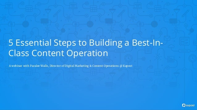 5 Essential Steps to Building a Best-In- Class Content Operation A webinar with Paralee Walls, Director of Digital Marketi...