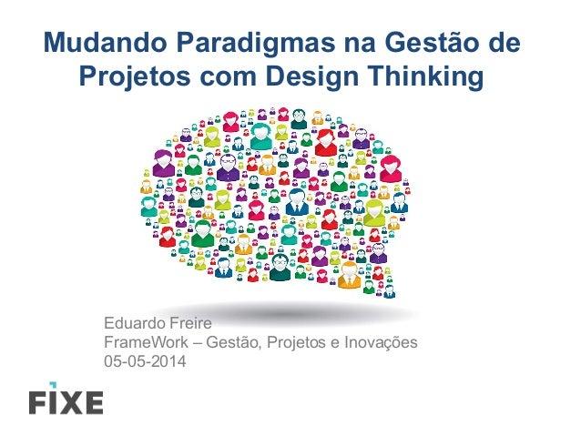 Mudando Paradigmas na Gestão de Projetos com Design Thinking Eduardo Freire FrameWork – Gestão, Projetos e Inovações 05-05...
