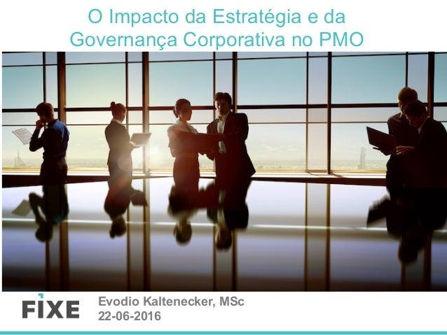 O Impacto da Estratégia e da Governança Corporativa no PMO Evodio Kaltenecker, MSc 22-06-2016