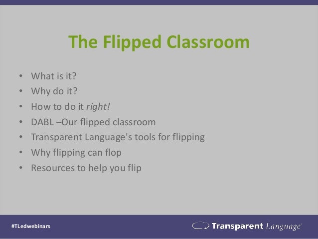The Flipped Classroom  •What is it?  •Why do it?  •How to do it right!  •DABL –Our flipped classroom  •Transparent Languag...